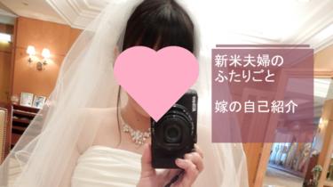 【新米夫婦のふたりごと】よめちゃんの自己紹介