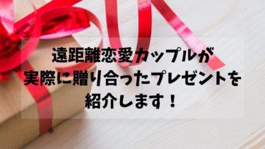 遠距離恋愛カップルが実際に贈り合ったプレゼントを紹介します!